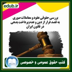 کتاب بررسی حقوقی عقود و معاملات صوری به قصد فرار از دین و عدم پرداخت بدهی در قانون ایران